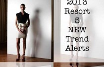 Resort 2013 : 5 Hot Trends Coming Up in a Store Near You