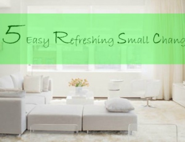 Interior Decoration Refresh- The Easy 5 Small Changes